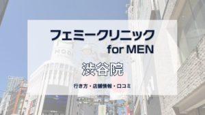 渋谷フェミークリニックforMEN への行き方〔写真あり〕・口コミ・店舗情報を紹介!